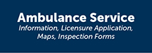 Ambulance Service: Information, Lecensure Application, Maps, Inspection Forms